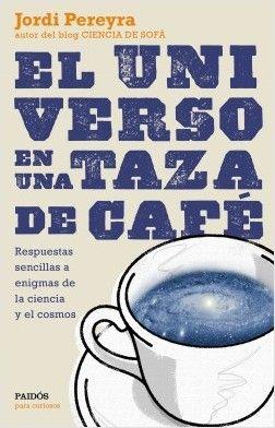 El universo en una taza de café : respuestas sencillas a enigmas de la ciencia y el cosmos / Jordi Pereyra http://fama.us.es/record=b2722918~S5*spi