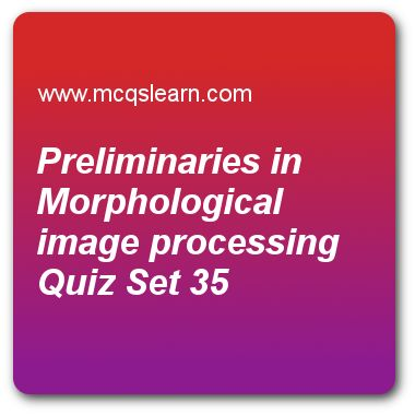 Preliminaries in Morphological Image Processing Quizzes:  digital image processing Quiz 35 Questions and Answers - Practice image processing quizzes based questions and answers to study preliminaries in morphological image processing quiz with answers. Practice MCQs to test learning on preliminaries in morphological image processing, spatial and intensity resolution, line detection in image segmentation, point line and edge detection, 10d discrete fourier transform quizzes. Online ..