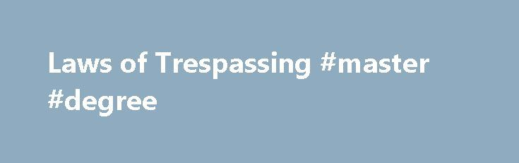 Laws of Trespassing #master #degree http://laws.nef2.com/2017/04/27/laws-of-trespassing-master-degree/  #trespassing laws # Laws of Trespassing The law of trespassing is complex and not necessarily intuitively obvious. It is possible to be sued under trespassing law for entering your own property. Most trespassing law is common law, or judge-made law, that has been handed down to the United States from British court decisions. Possession vs. Ownership Trespassing law protects the right to…