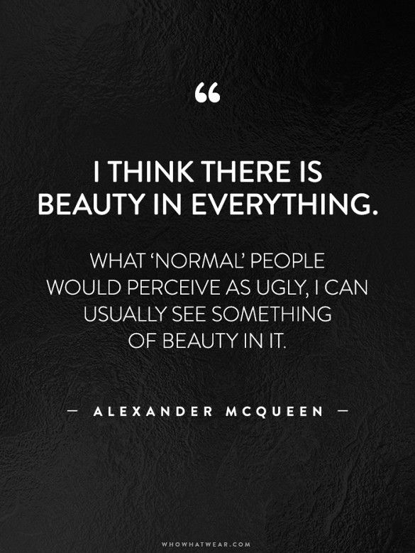 """""""I think there is beauty in everything. What 'normal' people would perceive as ugly, I can usually see something of beauty in it."""" -Alexander McQueen #WWWQuotesToLiveBy"""