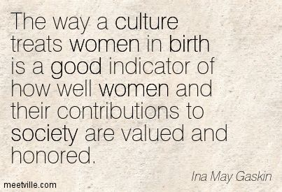 Quotes of Ina May Gaskin About profession, money, health, birth, politics, life, feminism, habit, culture, women, good, society, funny, work...