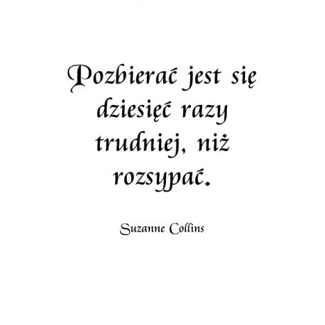 Cytat na płótnie - Pozbierać jest się dziesięć razy trudniej, niż rozsypać. Suzanne Collins - dostępny w rozmiarach 150x100, 120x80, 90x60, 60x40, 40x26 #fedkolor #cytaty #złotemyśli #sentencje #maksymy #SuzanneCollins #obraz #napłótnie #dekoracje #ozdoby #inspiracje #motywacje