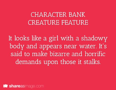Character -- it looks like a girl with a shadowy body and appears near water. it is said to make bizarre and horrific demands upon those it stalks