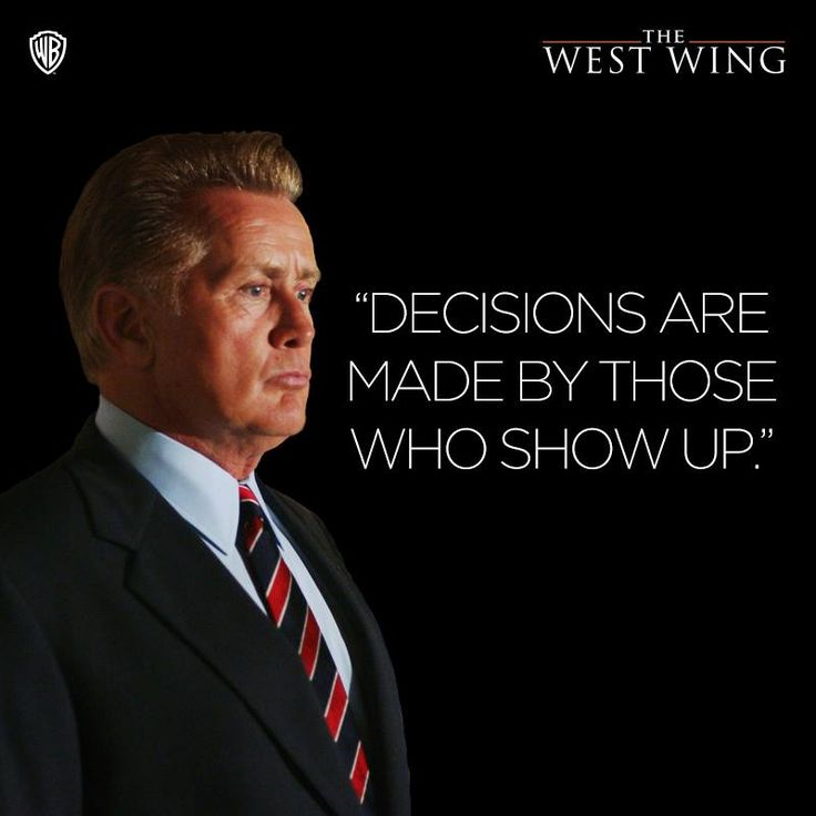 """Decisions are made by those who show up."" President Josiah Bartlet"