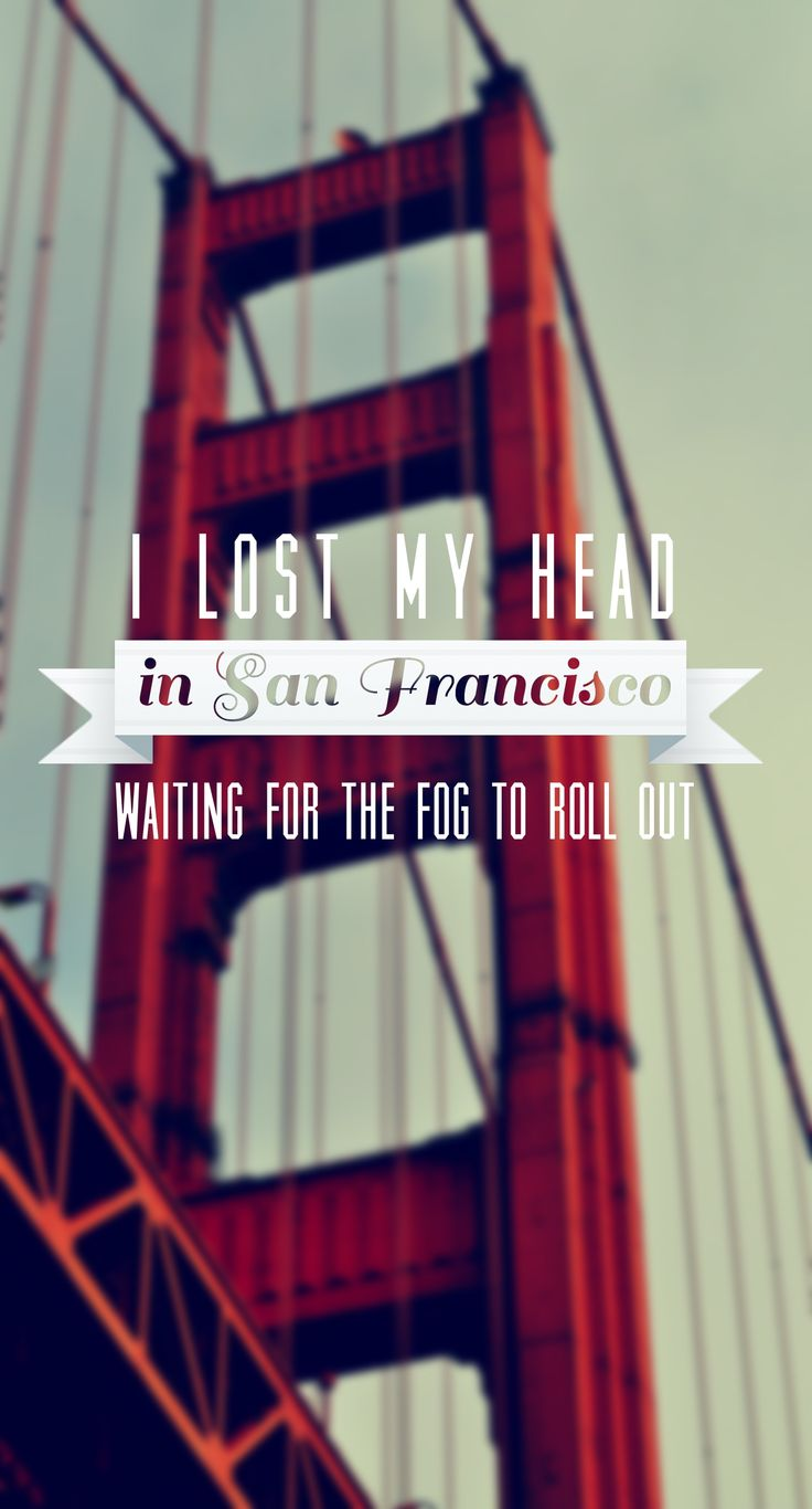 """I lost my head in San Francisco / Waiting for he fog to roll out"" - San Francisco, The Mowgli's"