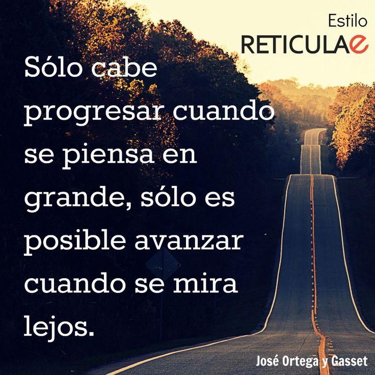 Sólo cabe progresar cuando se piensa en grande, sólo es posible avanzar cuando se mira lejos. José Ortega y Gasset #frases #motivación #liderazgo