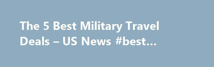 The 5 Best Military Travel Deals – US News #best #vacation #deals http://travel.remmont.com/the-5-best-military-travel-deals-us-news-best-vacation-deals/  #best travel deals # The best air and lodging discounts for active military, family, and affiliates. To take advantage of Memorial Day weekend, the much-anticipated vacation period that kicks off the summer, many Americans are cutting back on entertainment spending, traveling locally, and hunting for travel deals. Amidst this frantic…