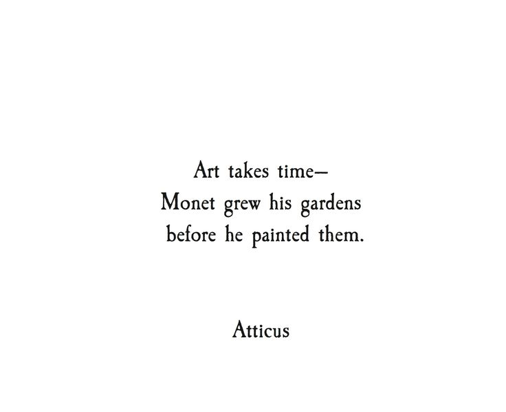 Art takes time. Monet grew his garden before he painted them. ~ Atticus