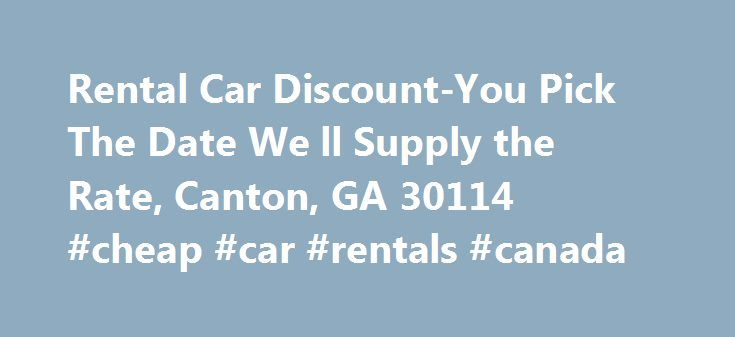 Rental Car Discount-You Pick The Date We ll Supply the Rate, Canton, GA 30114 #cheap #car #rentals #canada http://rental.remmont.com/rental-car-discount-you-pick-the-date-we-ll-supply-the-rate-canton-ga-30114-cheap-car-rentals-canada/  #cheap rental car rates # Rental Car Discount–You Pick The Date We'll Supply the Rate!–, Canton, GA 30114 If you are planning a trip to Florida, or ANYWHERE, I am here to offer you an absolute deal to obtain the best possible rate for your stay. Send me a…