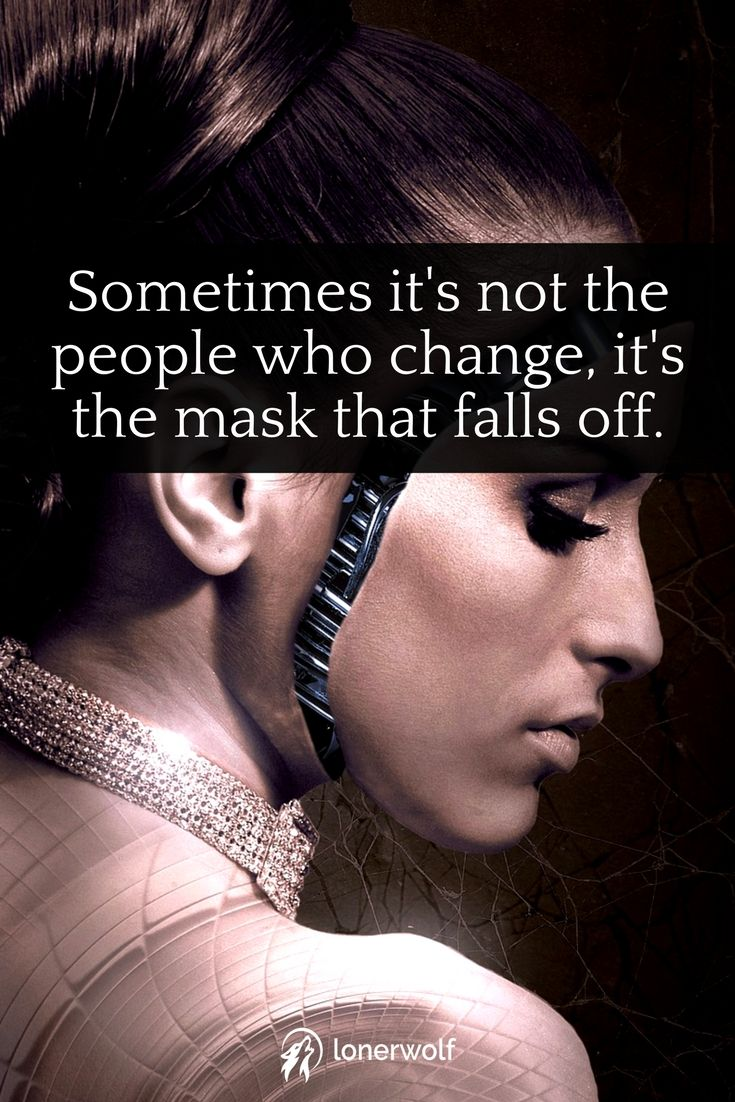 Always try to look beneath a person's mask. Explore what is beneath it; kindness, narcissism, woundedness?