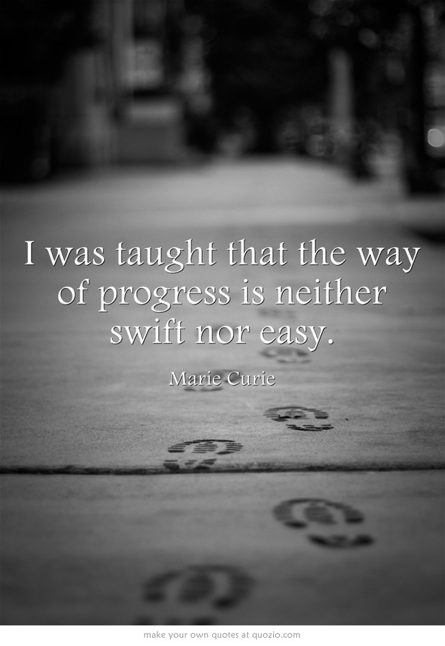 I was taught that the way of progress is neither swift nor easy.