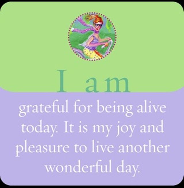 It is my joy and pleasure to live another wonderful day. (From Louise Hay's  I Can Do It: Affirmations for Health cards.