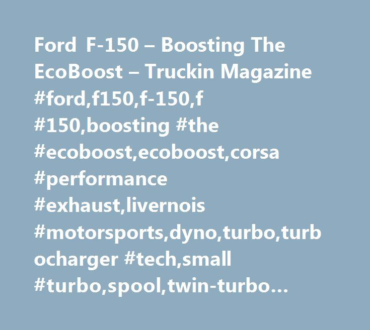 Ford F-150 – Boosting The EcoBoost – Truckin Magazine #ford,f150,f-150,f #150,boosting #the #ecoboost,ecoboost,corsa #performance #exhaust,livernois #motorsports,dyno,turbo,turbocharger #tech,small #turbo,spool,twin-turbo #engine,tuning,fx4,fx2,dyno,truckin #magazine http://gambia.nef2.com/ford-f-150-boosting-the-ecoboost-truckin-magazine-fordf150f-150f-150boosting-the-ecoboostecoboostcorsa-performance-exhaustlivernois-motorsportsdynoturboturbocharger-techsmall-t/  # Ford F 150 – Boosting…
