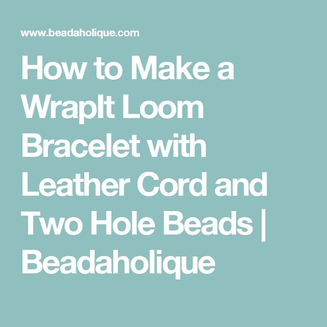 How to Make a WrapIt Loom Bracelet with Leather Cord and Two Hole Beads  | Beadaholique