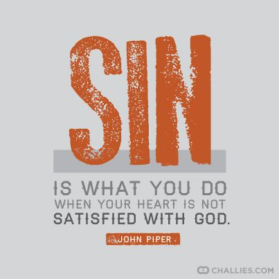 """Sin is what you do when your heart is not satisfied with God."" - John Piper:"