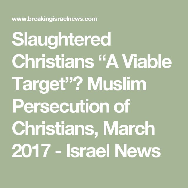 "Slaughtered Christians ""A Viable Target""? Muslim Persecution of Christians, March 2017 - Israel News"