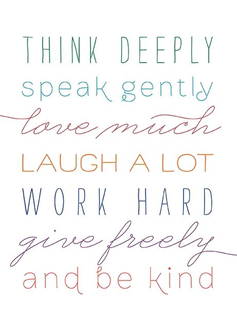 Think deeply. Speak gently. Love much. Laugh a lot. Work hard. Give freely and be kind.