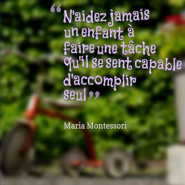 N'aidez jamais un enfant à faire une tâche qu'il se sent capable d'accomplir seul - Maria Montessori