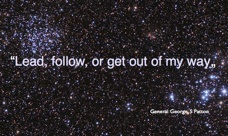 """Quote from General George S. Patton, """"Lead, follow or get out of my way."""" Great advice for getting on with your life."""