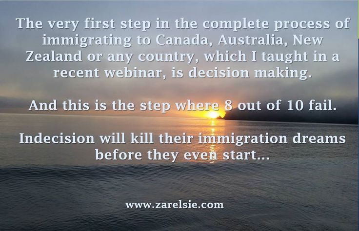The very first step in that massive process of immigrating to Canada, Australia, New Zealand or any country, which I taught in a recent webinar, is decision making. And this is the step where 8 out of 10 people who are thinking about immigrating, fail already. Indecision will kill their immigration dreams before they even start…