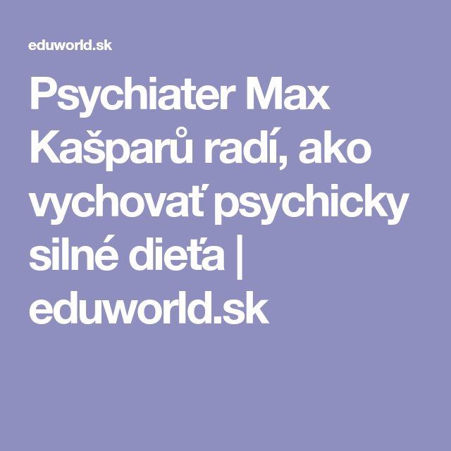Psychiater Max Kašparů radí, ako vychovať psychicky silné dieťa   eduworld.sk