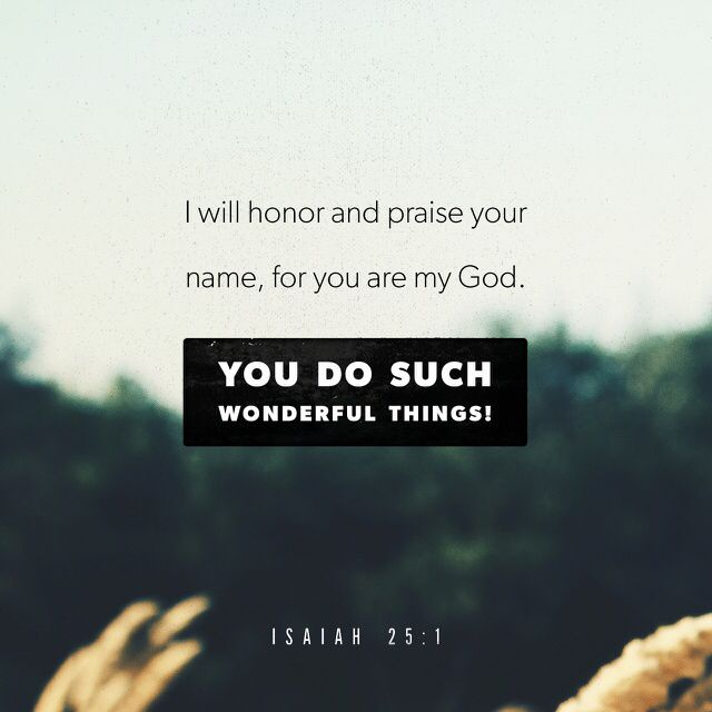 """Lord, you are my God. I honor you and praise your name, because you did amazing things. The words you said long ago are completely true; everything happened exactly as you said it would."" ‭‭Isaiah‬ ‭25:1‬ ‭ERV‬‬ http://bible.com/406/isa.25.1.erv"