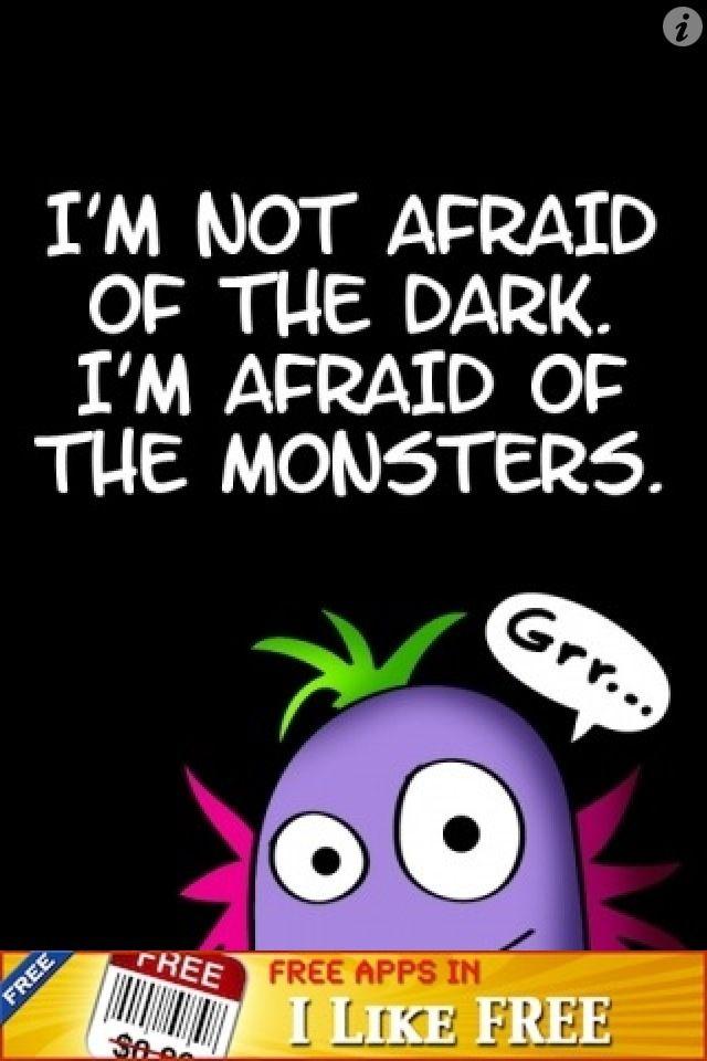I'm not afraid of the dark I'm afraid of monsters.