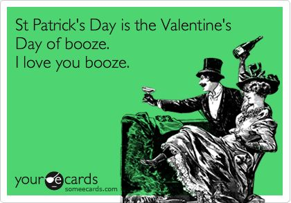 St Patrick's Day is the Valentine's Day of booze. I love you booze.