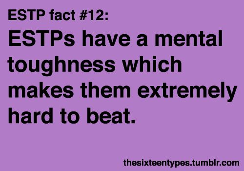 ok, this one is mine, I am an ESTP.  Read these, then, you'll understand :)