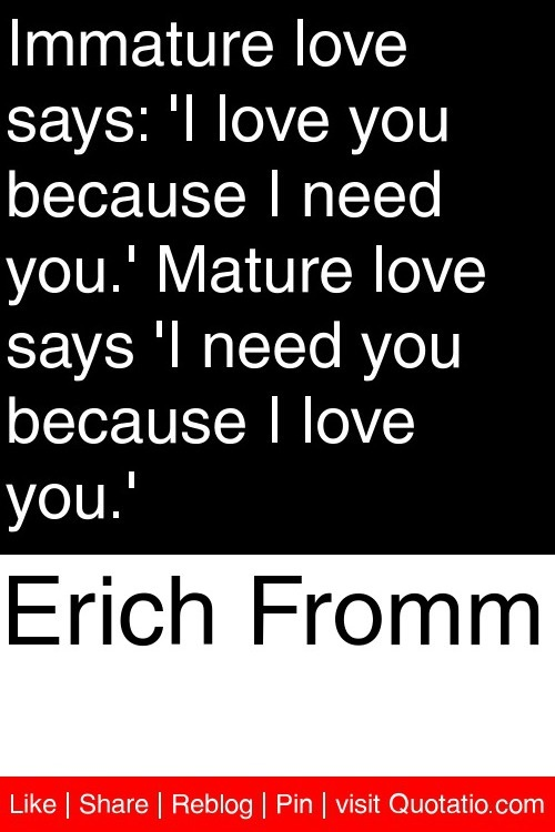 Erich Fromm - Immature love says: 'I love you because I need you.' Mature love says 'I need you because I love you.' #quotations #quotes