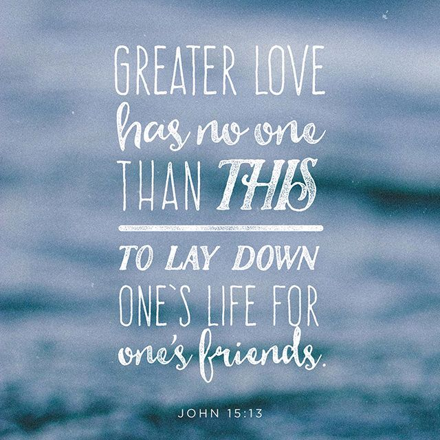 """Greater love has no one than this: to lay down one's life for one's friends."" ‭‭John‬ ‭15:13‬ ‭NIV‬‬"