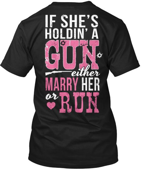 If she's holdin a gun, either marry her or run!
