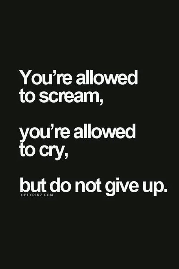 """You're allowed to scream, you're allowed to cry, but do not give up."""