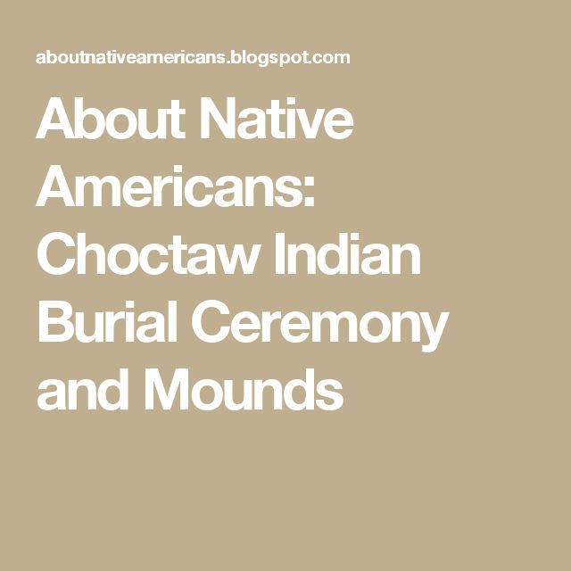 About Native Americans: Choctaw Indian Burial Ceremony and Mounds