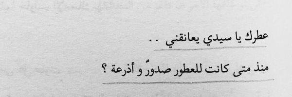 عطرك يعانقني متى كانت للعطور صدور و أذرعه Cool Words Arabic Love Quotes Quotes