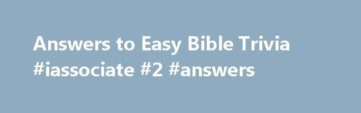 Answers to Easy Bible Trivia #iassociate #2 #answers http://health.remmont.com/answers-to-easy-bible-trivia-iassociate-2-answers/  #bible question and answers # Answers to the Easy Bible Trivia Questions 1. What gave Samson his unusual strength? A: The hair on his head—Judges 16:17 2. While walking along the shore of the Sea of Galilee, Jesus called His first disciples saying, Follow Me and I will make you__________. A: Fishers of men—Matthew 4:19...