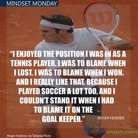 https://www.tennisstage.com/blogs/news/mindset-monday-take-responsibility. Start the week off right with the right mindset! Every Monday we share some key insights from the top players past and present. This week, be like Roger and Take Responsibility. Where you are right now and where you will be in the future is a direct result of your actions..