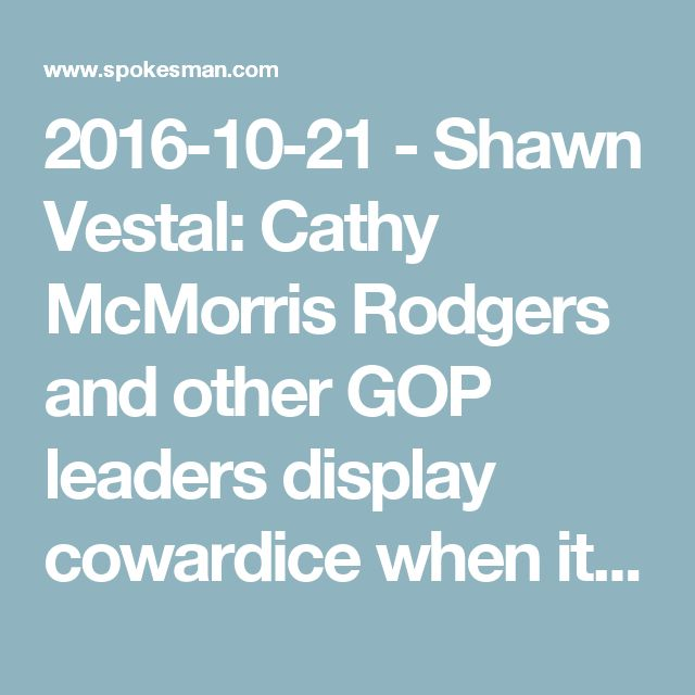 2016-10-21 - Shawn Vestal: Cathy McMorris Rodgers and other GOP leaders display cowardice when it comes to Trump embrace   The Spokesman-Review
