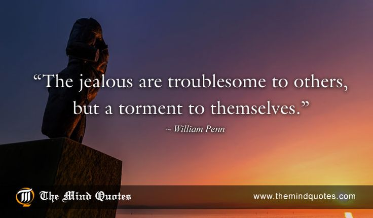 "themindquotes.com : William Penn Quotes on Jealousy and Wisdom""The jealous are troublesome to others, but a torment to themselves."" ~ William Penn"