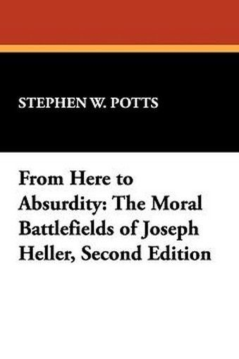 From Here to Absurdity: The Moral Battlefields of Joseph Heller, Second Edition, by Stephen W. Potts (Paperback)