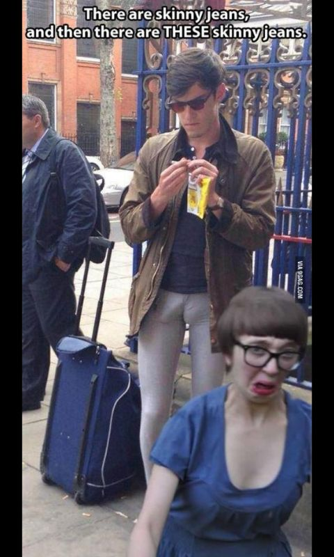 """These aren't skinny jeans...these are """"I'm a pervert & found a loophole in the law so I can't be arrested...mainly because I think I'm a smartass man and don't want to be a girl in prison."""" Love the chicks face... lol"""