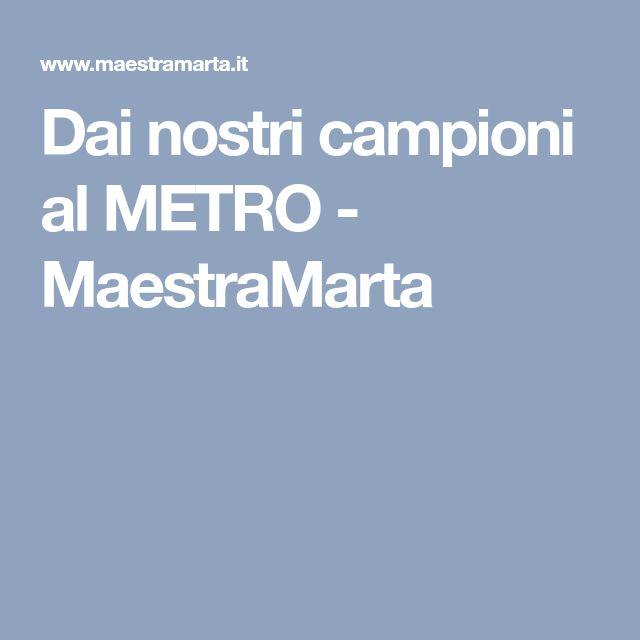 Dai nostri campioni al METRO - MaestraMarta