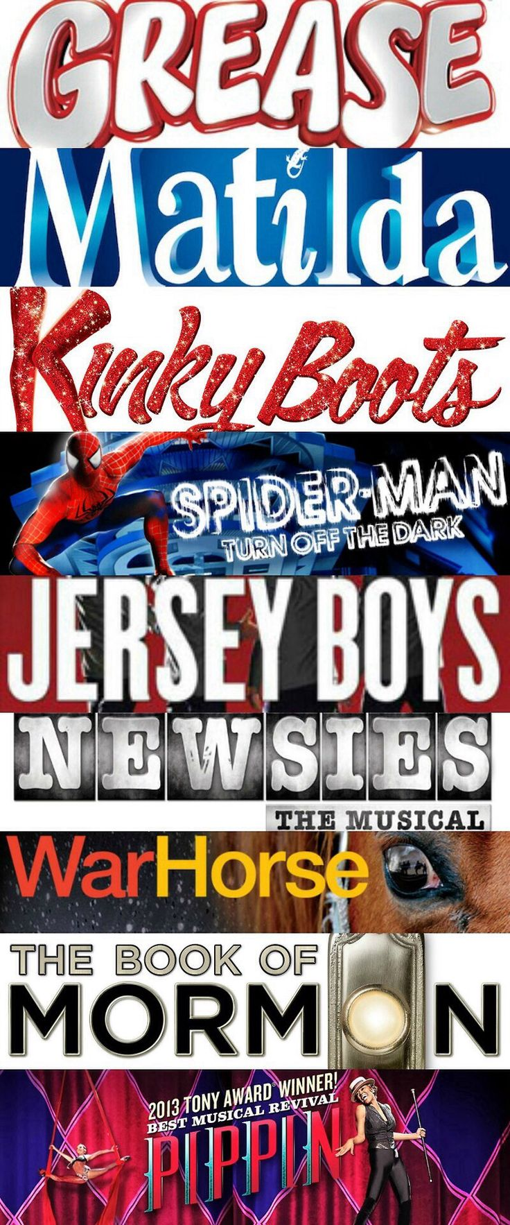 Grease, Matilda, Kinky Boots, Spiderman: Turn Off the Dark, Jersey Boys, Newsies, War Horse, The Book of Mormon, Pippin