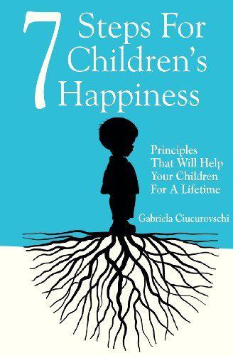 7 Steps For Children's Happiness: Principles That Will Help Your Children For A Lifetime by Gabriela Ciucurovschi http://www.amazon.com/dp/6069334310/ref=cm_sw_r_pi_dp_P0OTtb0QE8GHQX3S