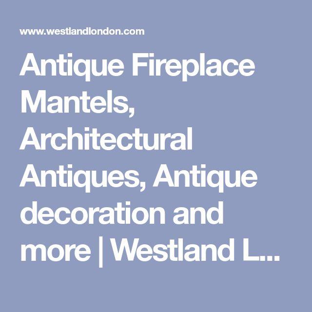 Antique Fireplace Mantels, Architectural Antiques, Antique decoration and more | Westland London