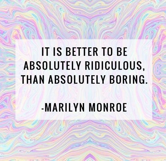 its better to be absolutely ridiculous than absolutely boring