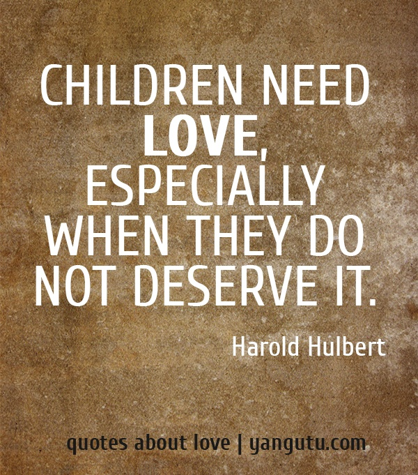Who Needs Love Quotes: Children Need Love, Especially When They Do Not Deserve It