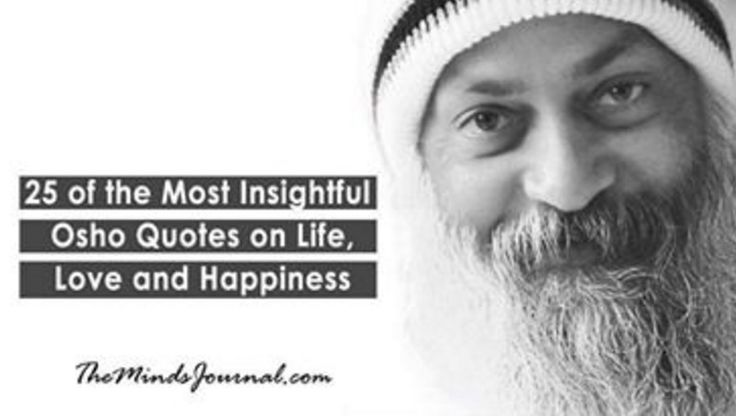 25 of the Most Insightful Osho Quotes on Life, Love and Happiness - Some of the best lessons I have read. Osho <3  - http://themindsjournal.com/25-of-the-most-insightful-osho-quotes-on-life-love-and-happiness/