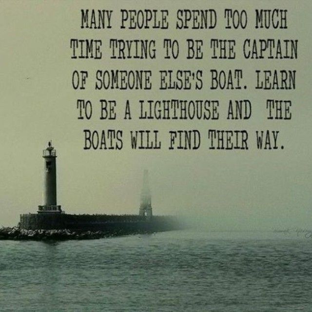 Many people spend too much time trying to be the captain of someone else's boat…