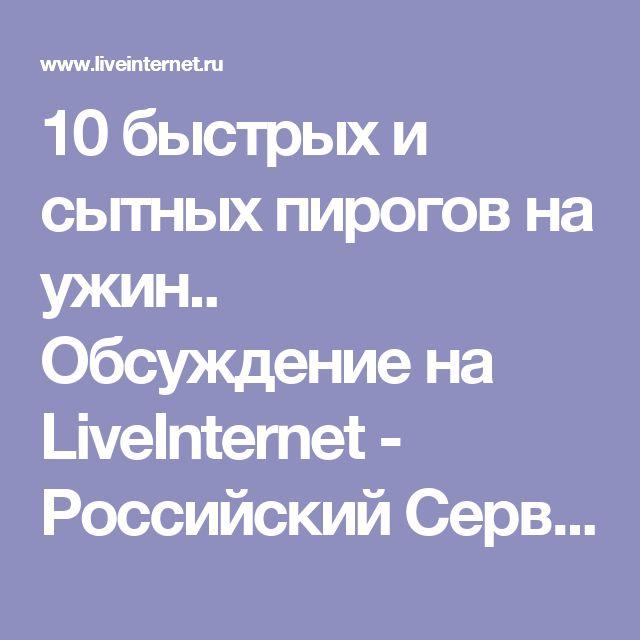 10 быстрых и сытных пирогов на ужин.. Обсуждение на LiveInternet - Российский Сервис Онлайн-Дневников